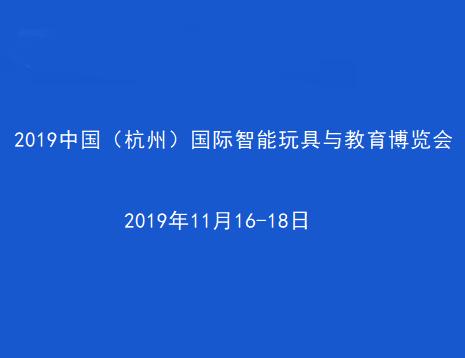 2019中國(杭州)國際智能玩具與教育博覽會<span>2019年11月16-18日</span>